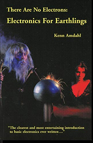 There Are No Electrons : Electronics for: Kenn Amdahl