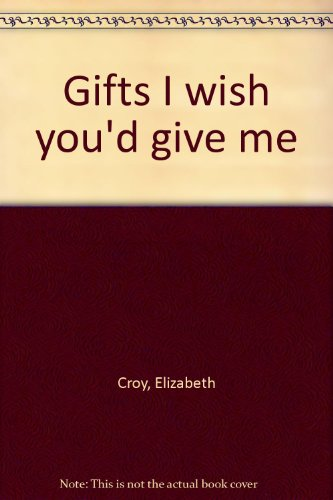Gifts I wish you'd give me: Croy, Elizabeth