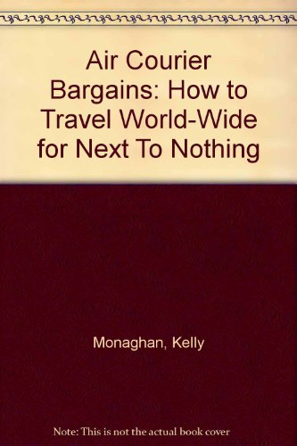 Air Courier Bargains: How to Travel World-Wide for Next To Nothing: Monaghan, Kelly