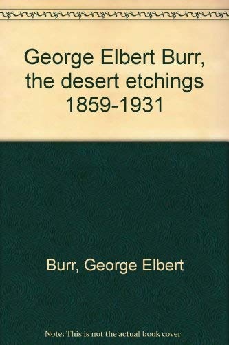 George Elbert Burr, the desert etchings 1859-1931: Burr, George Elbert