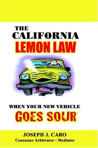The California Lemon Law: When Your New Vehicle Goes Sour: Caro, Joseph J.