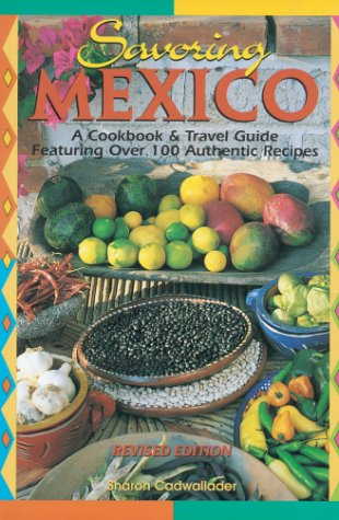 Savoring Mexico: A Cookbook & Travel Guide to the Recipes & Regions of Mexico: Sharon ...