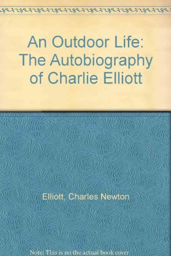 An Outdoor Life: The Autobiography of Charlie Elliott (0962853097) by Charles Newton Elliott