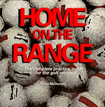 Home on the Range: The Complete Practice Guide for the Golf Range: McDonald, Doug S.