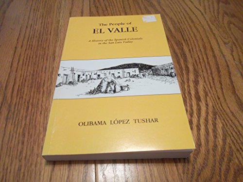 The People of El Valle: A History of the Spanish Colonials in the San Luis Valley: Tushar, Olibama ...