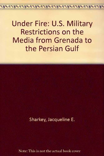 Under Fire U. S. Military Restrictions on the Media from Grenada to the Persian Culf