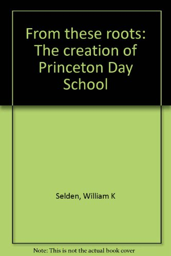 From these roots: The creation of Princeton Day School: Selden, William K