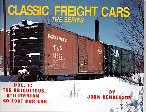 Classic Freight Cars, Vol. 1: The Ubiquitous, Utilitarian 40 Foot Box Car: Henderson, John