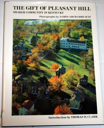 The Gift of Pleasant Hill: Shaker Community in Kentucky (0962911607) by James Archambeault