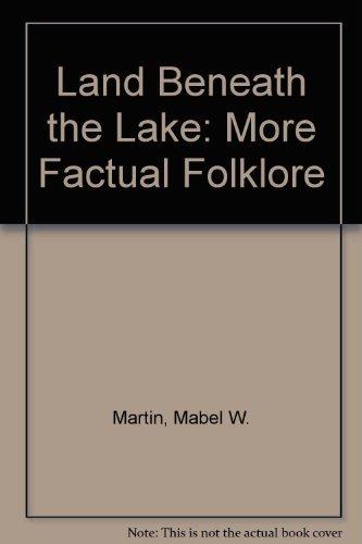 LAND BENEATH THE LAKE: MORE FACTUAL FOLKLORE: Martin, Mabel W.