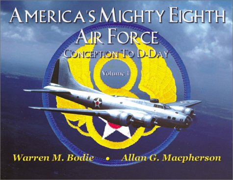 America's Mighty Eighth Air Force: Conception to D-Day (Vol. One): Bodie, Warren M.;Macpherson,...