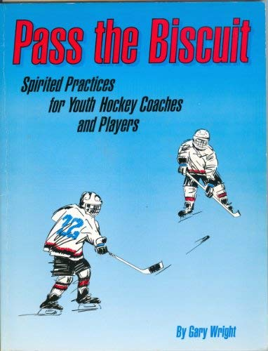 Pass the Biscuit: Spirited Practices for Youth Hockey Coaches and Players: Wright, Gary
