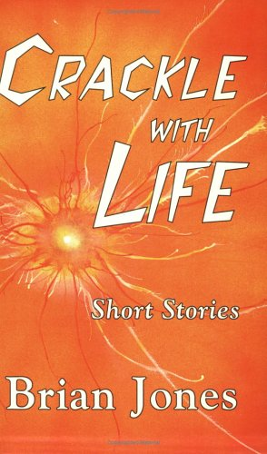 Crackle With Life: Short Stories: Brian Jones