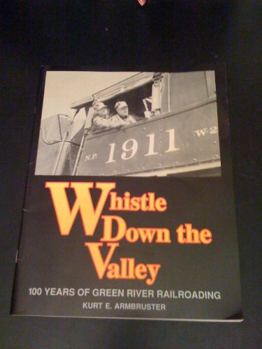 Whistle down the Valley: 100 Years of Green River Railroading: Armbruster, Kurt E.
