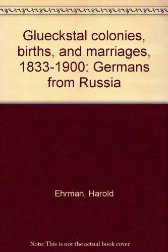 Gluckstal Colonies, Births, and Marriages, 1833-1900: Ehrman, Harold;Gluckstal Colonies Research ...