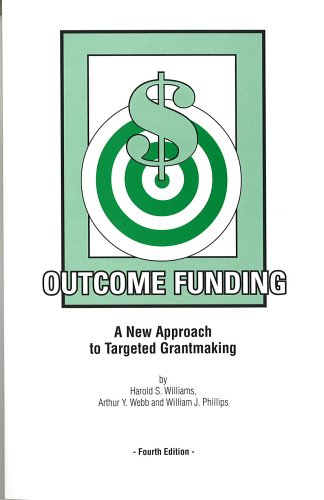 Outcome Funding: A New Approach to Targeted Grantmaking: Harold S. Williams, Arthur Y. Webb, ...