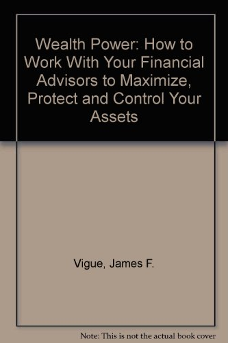9780962985805: Wealth Power: How to Work With Your Financial Advisors to Maximize, Protect and Control Your Assets