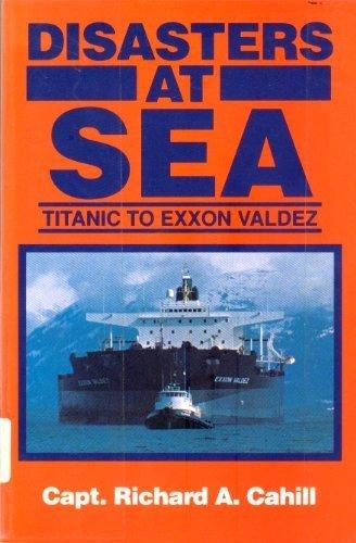 Disasters at Sea: Titanic to Exxon Valdez: Richard A. Cahill