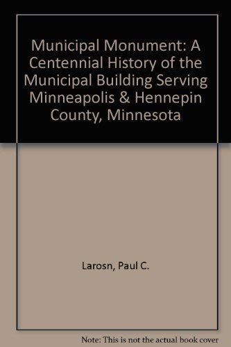 Municipal Monument: A Centennial History of the Municipal Building Serving Minneapolis & Hennepin...