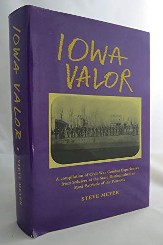 Iowa Valor: A Compilation of Civil War Combat Experiences from Soldiers of the State Distinguished ...