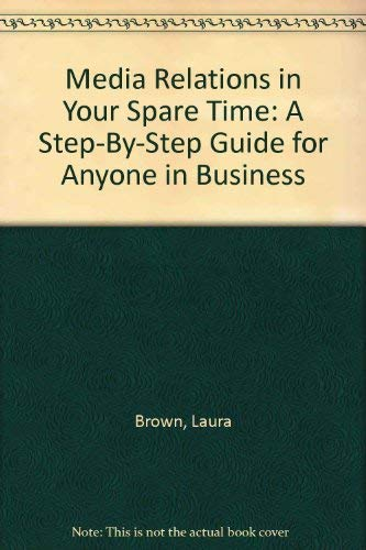 Media Relations in Your Spare Time: A Step-By-Step Guide for Anyone in Business (0963033522) by Laura Brown