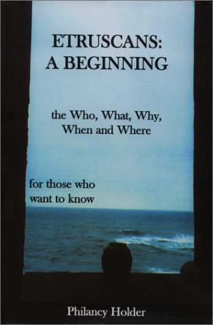 Etruscans: A Beginning: The Who, When, Where, What and Why; An Introduction for Those Who Want to ...