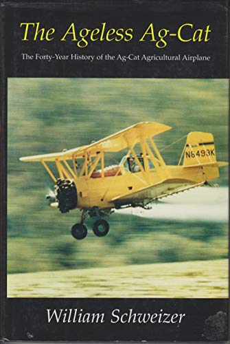 The Ageless Ag-Cat: The Forty-Year History of the Ag-Cat Agricultural Airplane: Schweizer, William