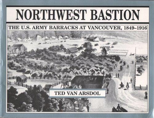 Northwest bastion: The U.S. Army barracks at Vancouver, 1849-1916: Van Arsdol, Ted