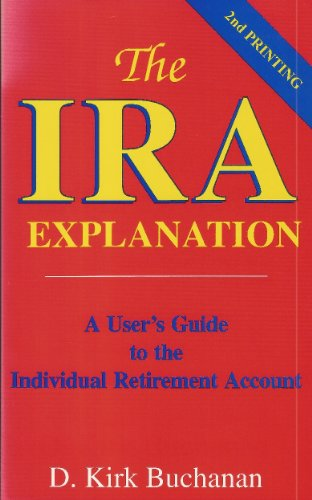 The IRA Explanation: A User's Guide to the Individual Retirement Account: Buchanan, D. Kirk