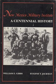 New Mexico Military Institute: A Centennial History: Gibbs, William E. And Jackman, Eugene T.