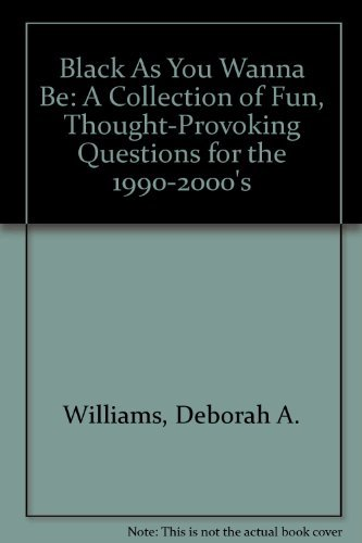 Black As You Wanna Be : A Collection of Fun, Thought-Provoking Questions for the 1990-2000's: ...