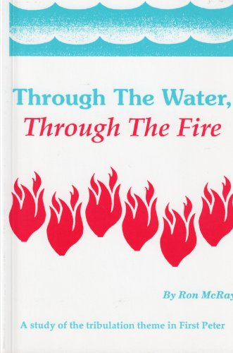 9780963116703: Through The Water, Through The Fire : A Study of the Tribulation Theme in First Peter
