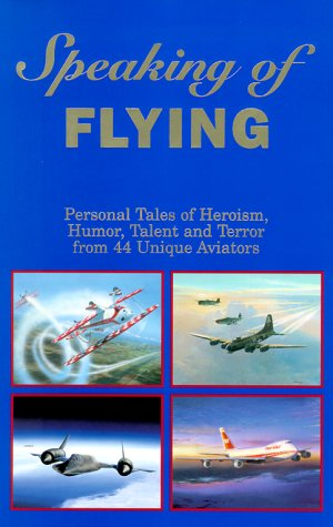Speaking of Flying: Personal Tales of Heroism, Humor, Talent and Terror from 44 Unique Aviators
