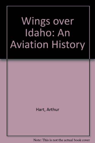 Wings over Idaho: An Aviation History: Hart, Arthur A.