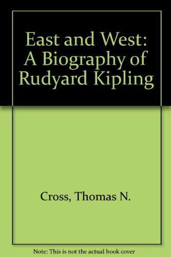 East and West: A Biography of Rudyard Kipling: Cross, Thomas N.