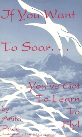If You Want to Soar. You've Got to Learn to Fly: Pace, Anita