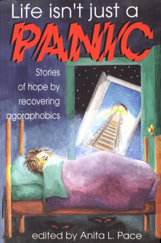 Life Isn't Just a Panic: Stories of Hope By Recovering Agoraphobics: Pace, Anita L., Ed.