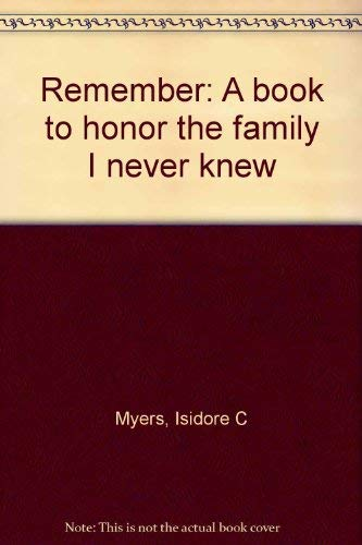 Remember: A Book to Honor the Family I Never Knew (signed): Myers, Isidore C.