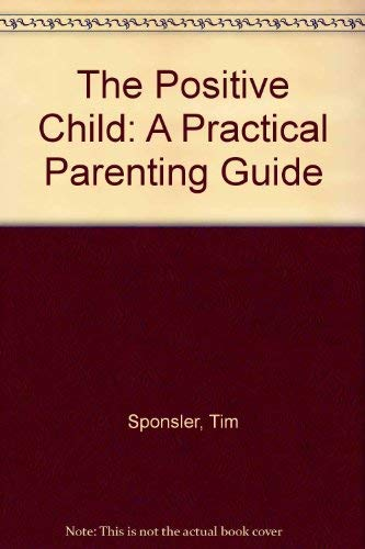 The Positive Child: A Practical Parenting Guide: Sponsler, Tim