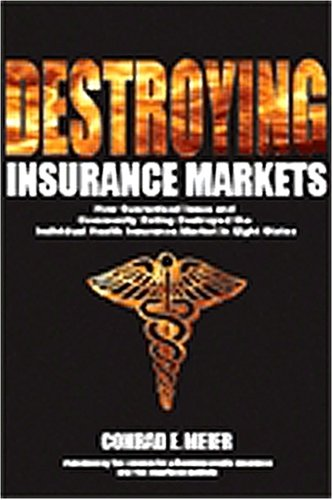 9780963202772: Destroying Insurance Markets: How Guaranteed Issue and Community Rating Destroyed the Individual Health Insurance Market in Eight States