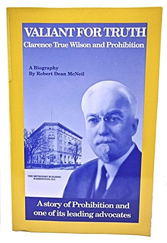 Valiant for Truth: Clarence True Wilson and Prohibition: McNeil, Robert D.