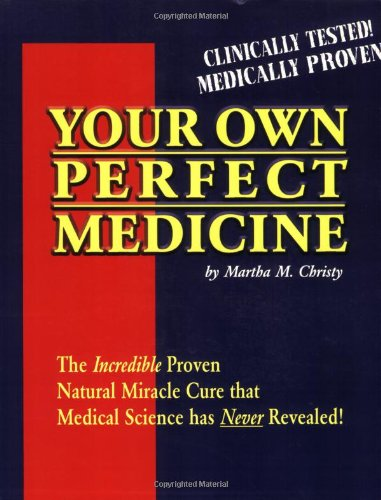 Your Own Perfect Medicine The Incredible Proven: Christy, Martha M.