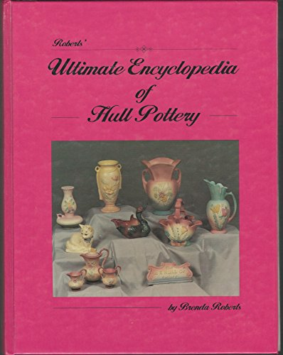 9780963213600: Roberts' Ultimate Encyclopedia of Hull Pottery/With Price Guide