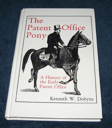 The Patent Office Pony: A History of the Early Patent Office: Dobyns, Kenneth W.