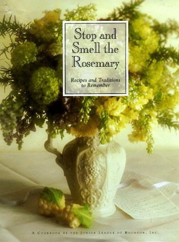 Stop and Smell the Rosemary: Recipes and Traditions to Remember: Junior League of Houston