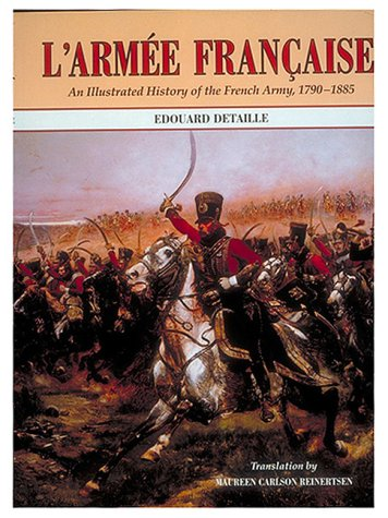L'Armee Francaise: An Illustrated History of the French Army, 1790-1885: Richard, Jules; ...