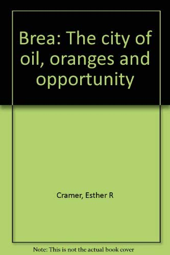 Brea: The city of oil, oranges and opportunity: Cramer, Esther R