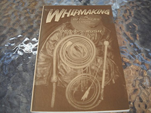 Whipmaking: A Beginners Guide: Dennis Rush