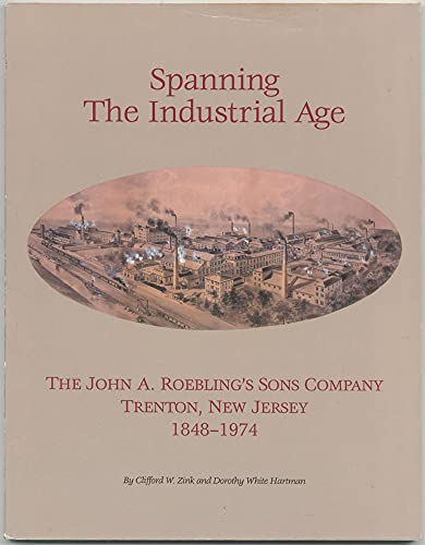 Spanning The Industrial Age: The John A. Roebling's Sons Company, Trenton, New Jersey 1848-...