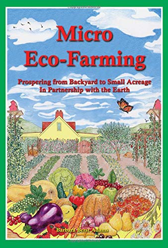 Micro Eco-Farming: Prospering from Backyard to Small Acreage in Partnership with the Earth: Barbara...